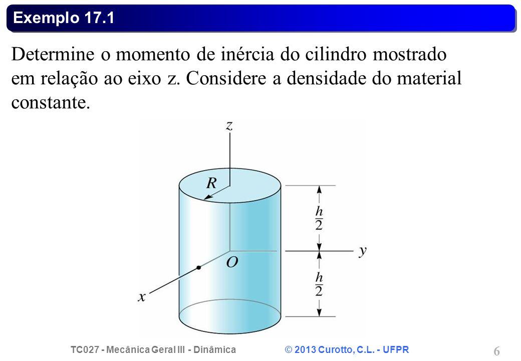 TC027 - Mecânica Geral III - Dinâmica © 2013 Curotto, C.L. - UFPR 6 Exemplo 17.1 Determine o momento de inércia do cilindro mostrado em relação ao eix