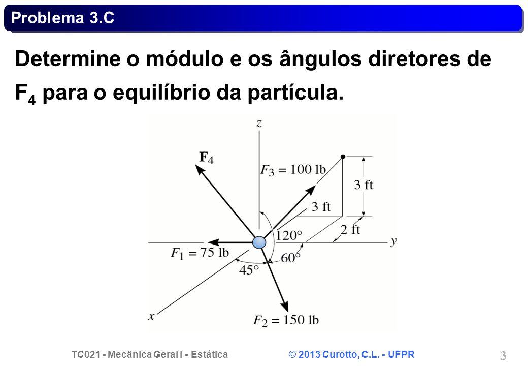 TC021 - Mecânica Geral I - Estática © 2013 Curotto, C.L. - UFPR 3 Problema 3.C Determine o módulo e os ângulos diretores de F 4 para o equilíbrio da p