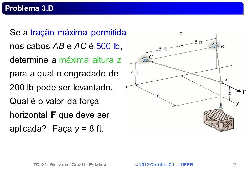 TC021 - Mecânica Geral I - Estática © 2013 Curotto, C.L. - UFPR 7 Problema 3.D Se a tração máxima permitida nos cabos AB e AC é 500 lb, determine a má