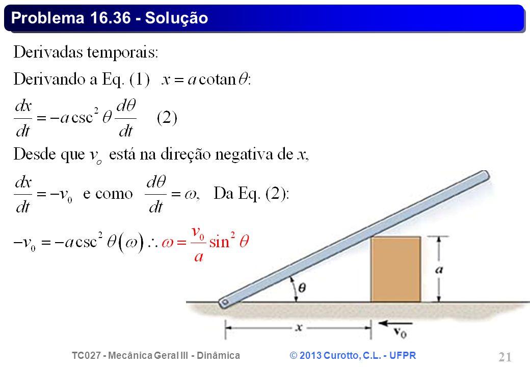 TC027 - Mecânica Geral III - Dinâmica © 2013 Curotto, C.L. - UFPR 21 Problema 16.36 - Solução