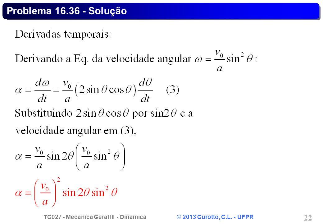 TC027 - Mecânica Geral III - Dinâmica © 2013 Curotto, C.L. - UFPR 22 Problema 16.36 - Solução