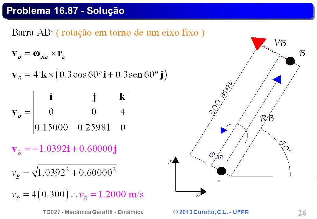 TC027 - Mecânica Geral III - Dinâmica © 2013 Curotto, C.L. - UFPR 26 Problema 16.87 - Solução