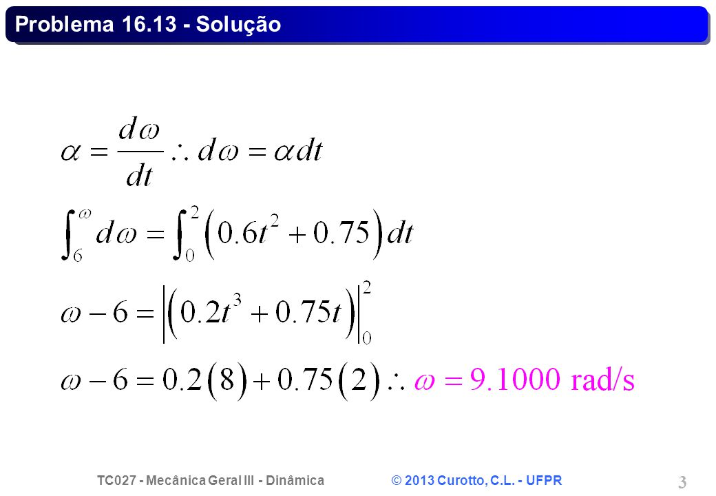 TC027 - Mecânica Geral III - Dinâmica © 2013 Curotto, C.L. - UFPR 4 Problema 16.13 - Solução