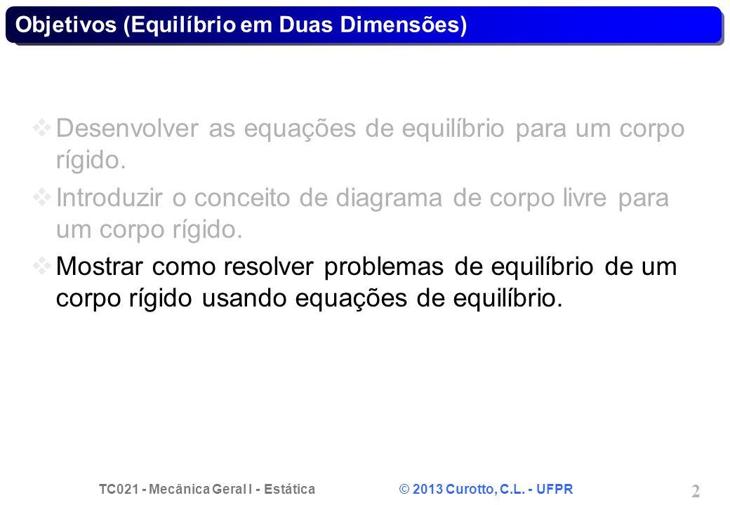 TC021 - Mecânica Geral I - Estática © 2013 Curotto, C.L. - UFPR 2 Objetivos (Equilíbrio em Duas Dimensões) Desenvolver as equações de equilíbrio para