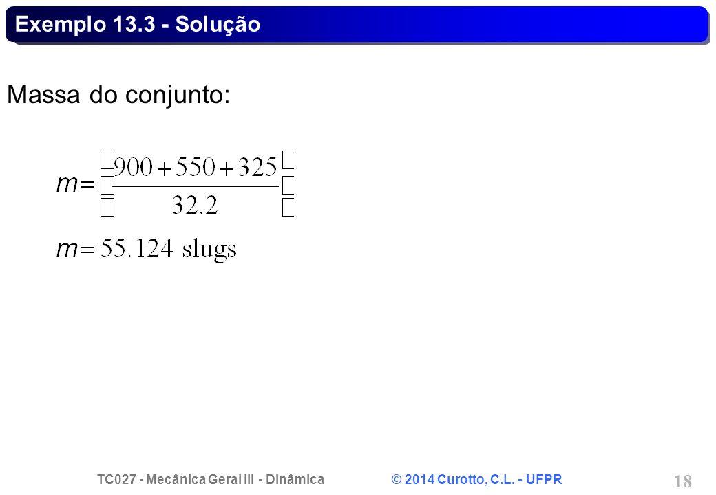 TC027 - Mecânica Geral III - Dinâmica © 2014 Curotto, C.L. - UFPR 18 Exemplo 13.3 - Solução Massa do conjunto: