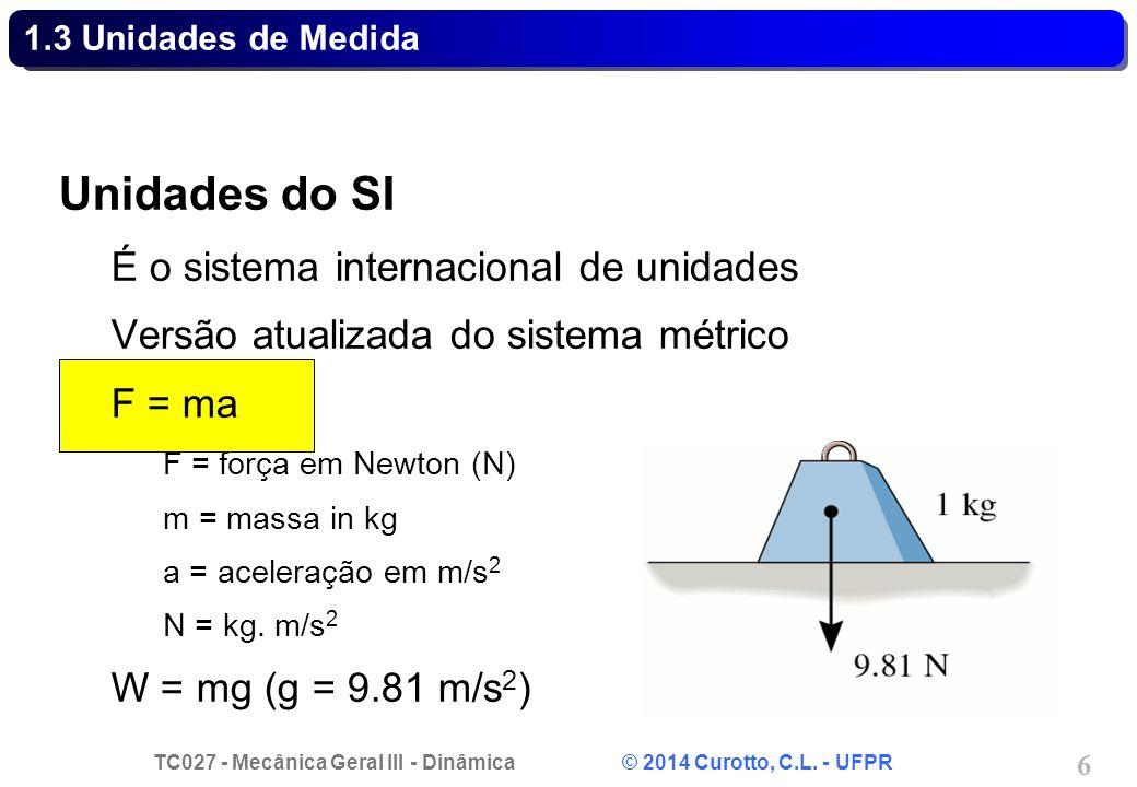 TC027 - Mecânica Geral III - Dinâmica © 2014 Curotto, C.L. - UFPR 6 1.3 Unidades de Medida Unidades do SI É o sistema internacional de unidades Versão