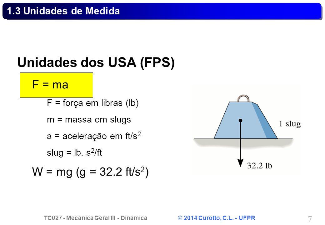 TC027 - Mecânica Geral III - Dinâmica © 2014 Curotto, C.L. - UFPR 7 1.3 Unidades de Medida Unidades dos USA (FPS) F = ma F = força em libras (lb) m =