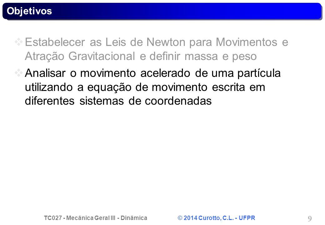 TC027 - Mecânica Geral III - Dinâmica © 2014 Curotto, C.L. - UFPR 9 Estabelecer as Leis de Newton para Movimentos e Atração Gravitacional e definir ma