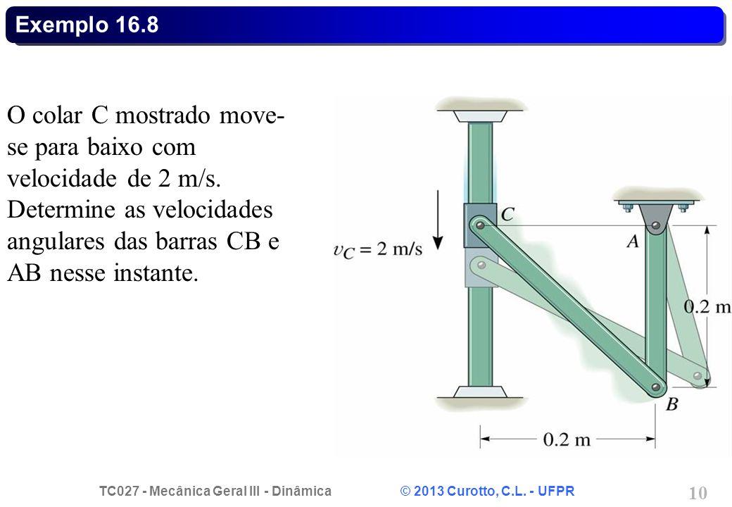 TC027 - Mecânica Geral III - Dinâmica © 2013 Curotto, C.L. - UFPR 10 Exemplo 16.8 O colar C mostrado move- se para baixo com velocidade de 2 m/s. Dete