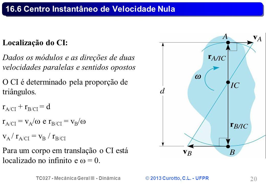 TC027 - Mecânica Geral III - Dinâmica © 2013 Curotto, C.L. - UFPR 20 16.6 Centro Instantâneo de Velocidade Nula Localização do CI: Dados os módulos e