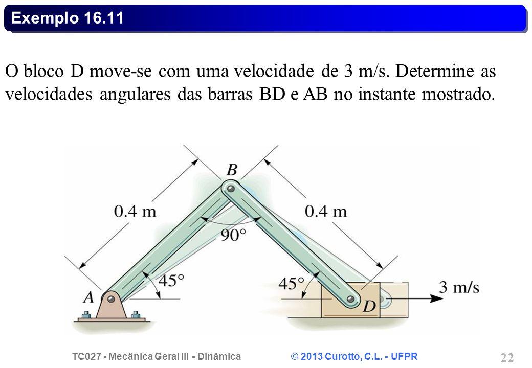 TC027 - Mecânica Geral III - Dinâmica © 2013 Curotto, C.L. - UFPR 22 Exemplo 16.11 O bloco D move-se com uma velocidade de 3 m/s. Determine as velocid