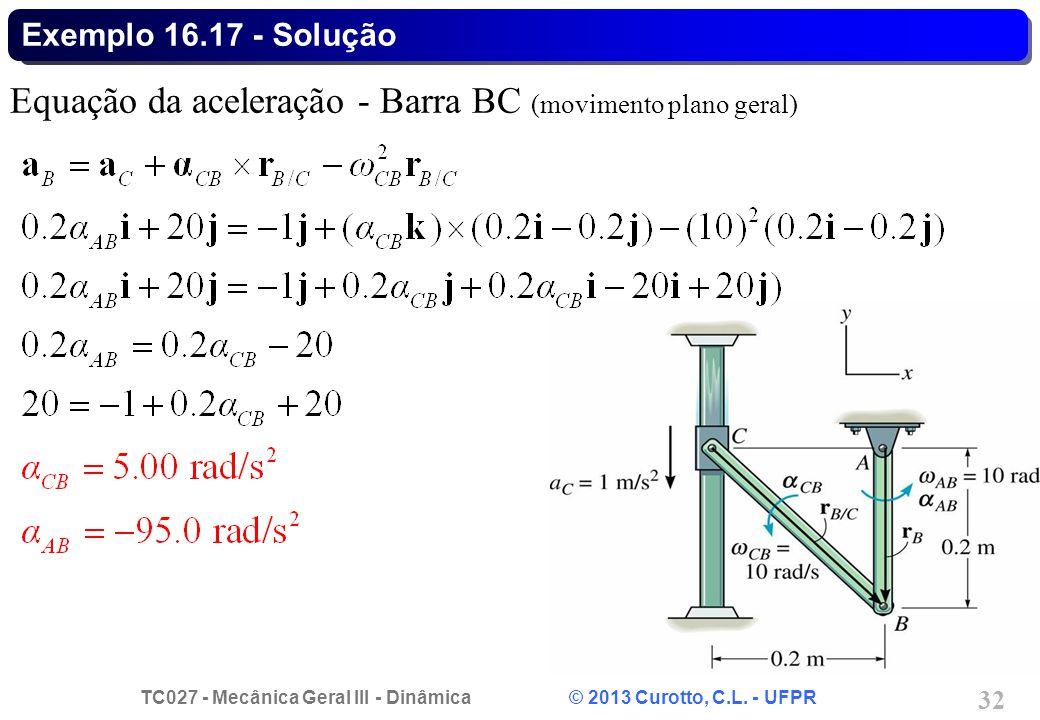 TC027 - Mecânica Geral III - Dinâmica © 2013 Curotto, C.L. - UFPR 32 Exemplo 16.17 - Solução Equação da aceleração - Barra BC (movimento plano geral)