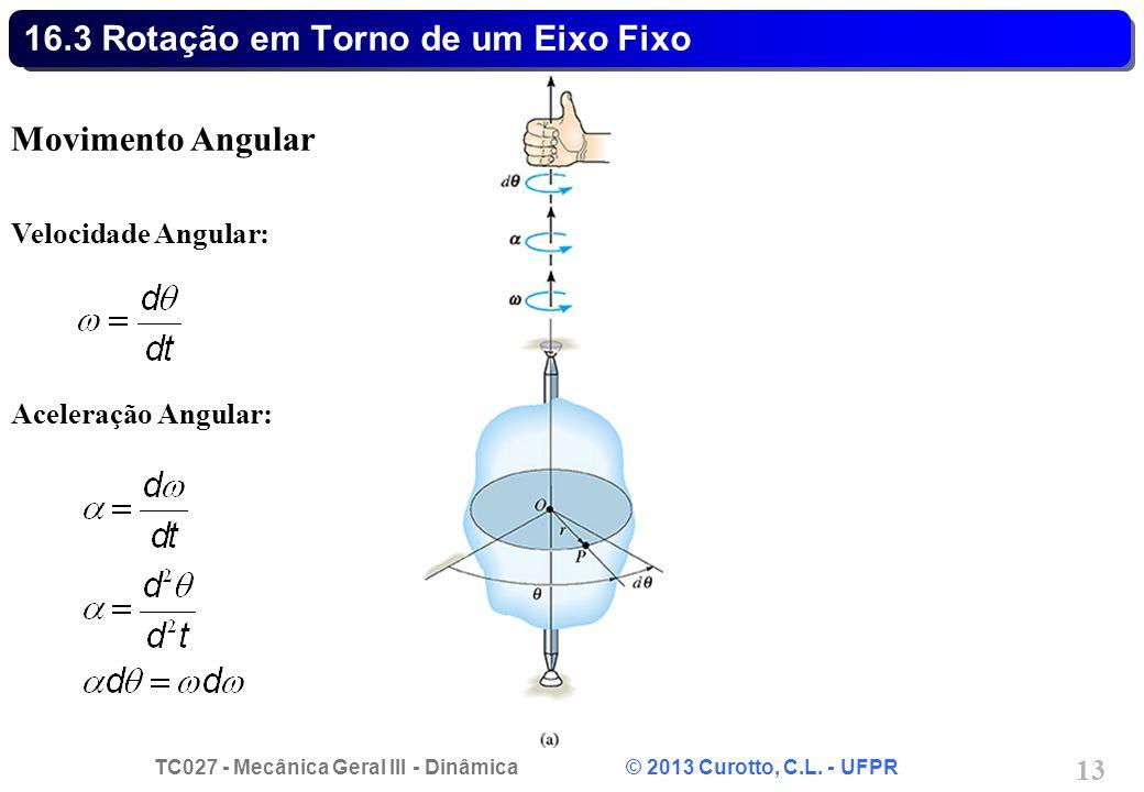 TC027 - Mecânica Geral III - Dinâmica © 2013 Curotto, C.L. - UFPR 13 16.3 Rotação em Torno de um Eixo Fixo Movimento Angular Velocidade Angular: Acele