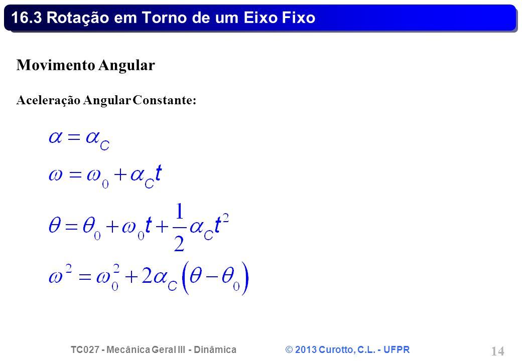 TC027 - Mecânica Geral III - Dinâmica © 2013 Curotto, C.L. - UFPR 14 16.3 Rotação em Torno de um Eixo Fixo Movimento Angular Aceleração Angular Consta