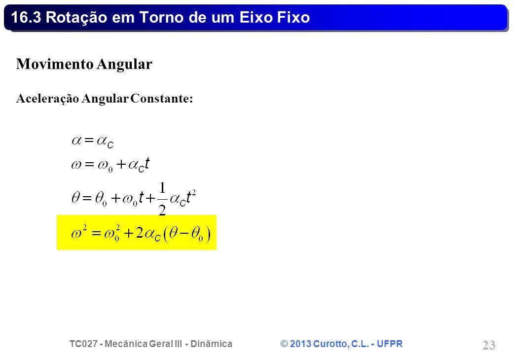 TC027 - Mecânica Geral III - Dinâmica © 2013 Curotto, C.L. - UFPR 23 16.3 Rotação em Torno de um Eixo Fixo Movimento Angular Aceleração Angular Consta