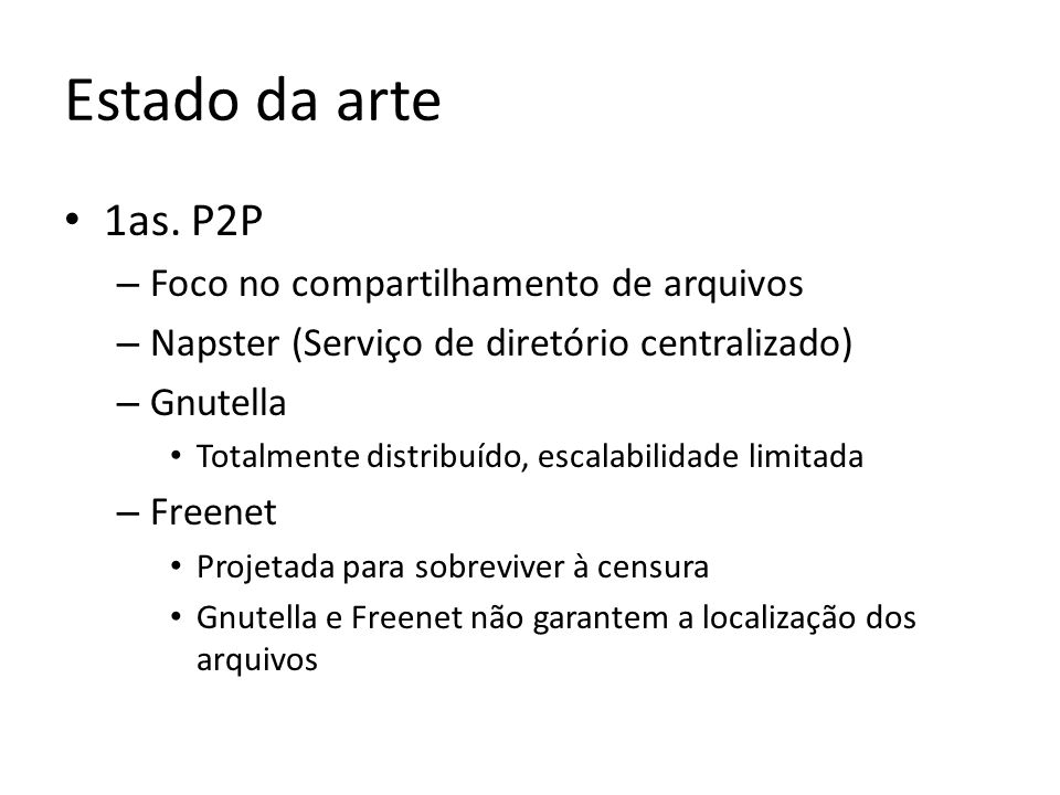 Estado da arte Gerações posteriores (redes P2P sobrepostas) – Tapestry – Chord – Pastry – CAN – Implementam KBR (key-based routing) – Suportam interfaces de mais alto nível: DHT