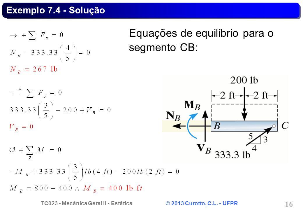 TC023 - Mecânica Geral II - Estática © 2013 Curotto, C.L. - UFPR 16 Exemplo 7.4 - Solução Equações de equilíbrio para o segmento CB: