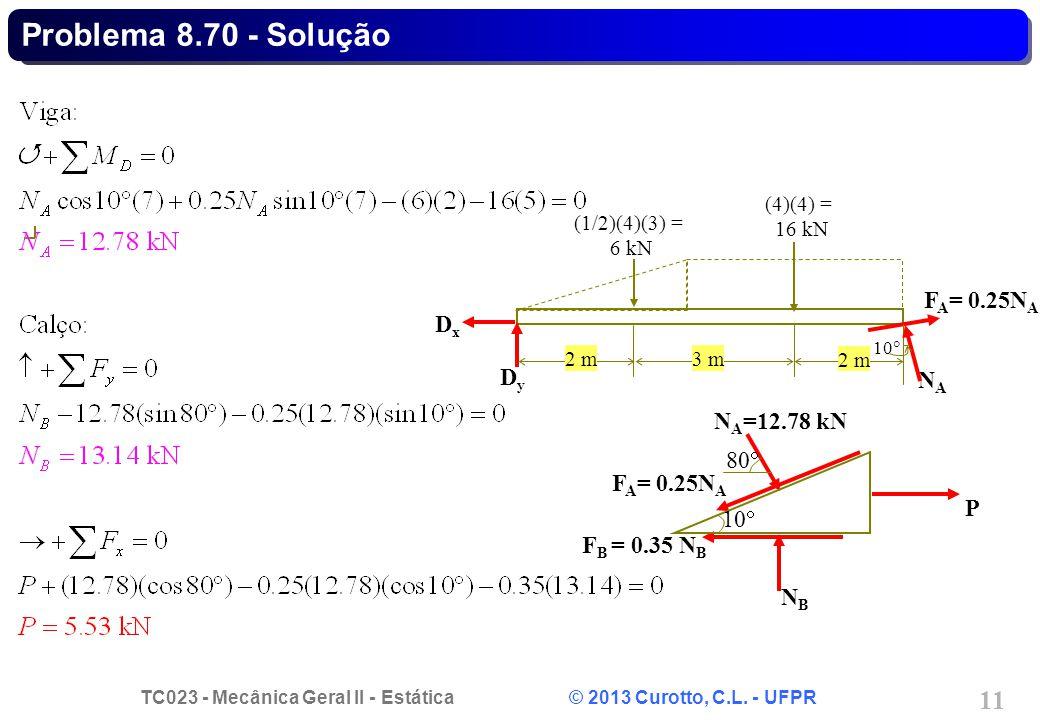 TC023 - Mecânica Geral II - Estática © 2013 Curotto, C.L. - UFPR 11 P F A = 0.25N A F B = 0.35 N B NBNB 80 N A =12.78 kN 10 Problema 8.70 - Solução F