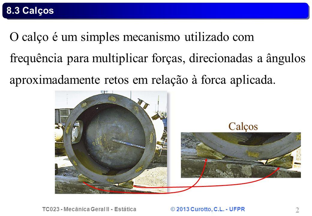 TC023 - Mecânica Geral II - Estática © 2013 Curotto, C.L. - UFPR 2 O calço é um simples mecanismo utilizado com frequência para multiplicar forças, di