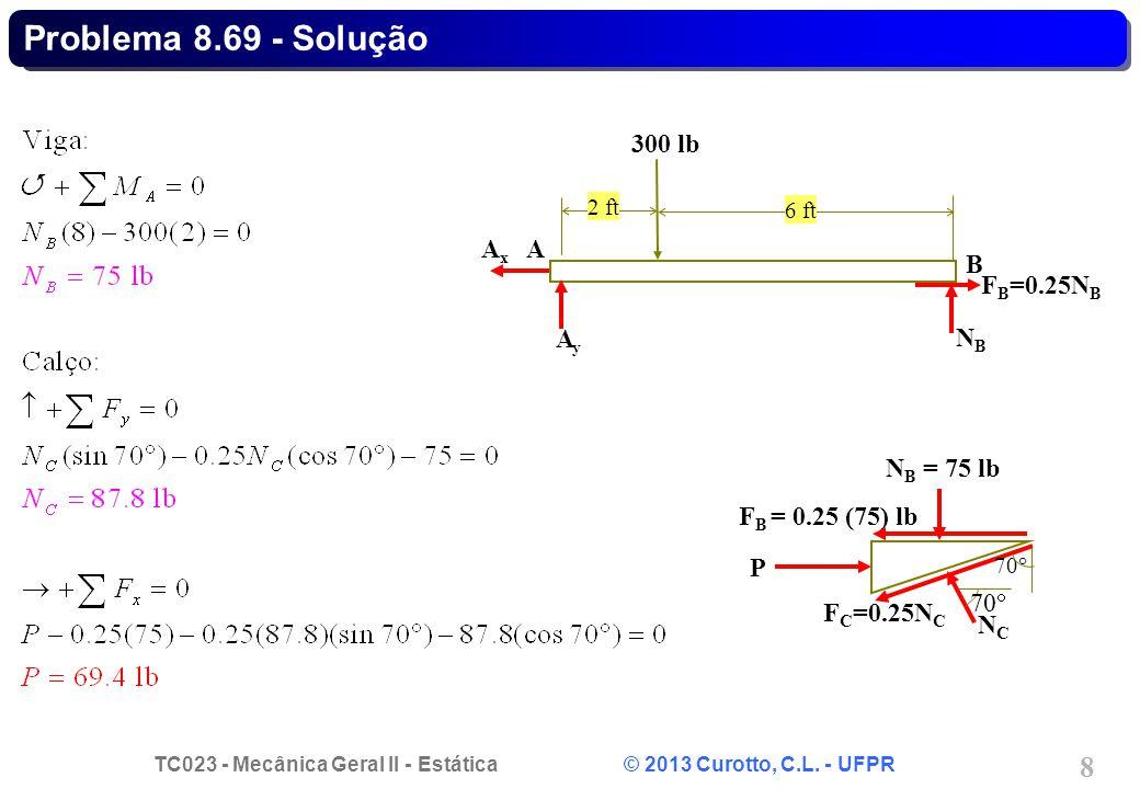 TC023 - Mecânica Geral II - Estática © 2013 Curotto, C.L. - UFPR 8 P F C =0.25N C F B = 0.25 (75) lb N B = 75 lb 70 NCNC Problema 8.69 - Solução F B =