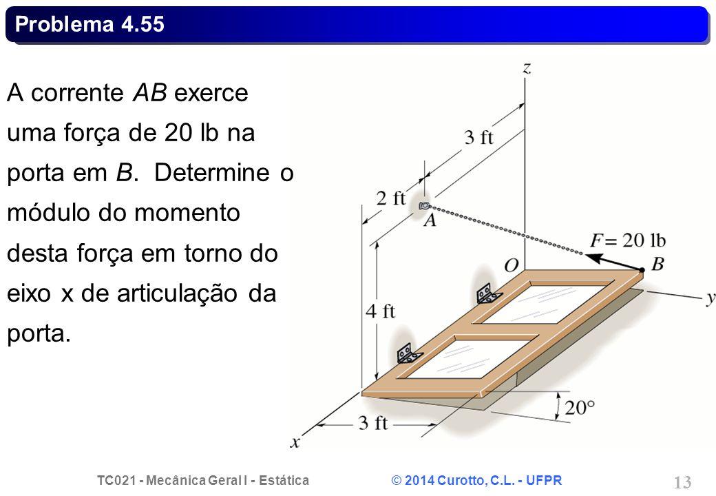 TC021 - Mecânica Geral I - Estática © 2014 Curotto, C.L. - UFPR 13 Problema 4.55 A corrente AB exerce uma força de 20 lb na porta em B. Determine o mó