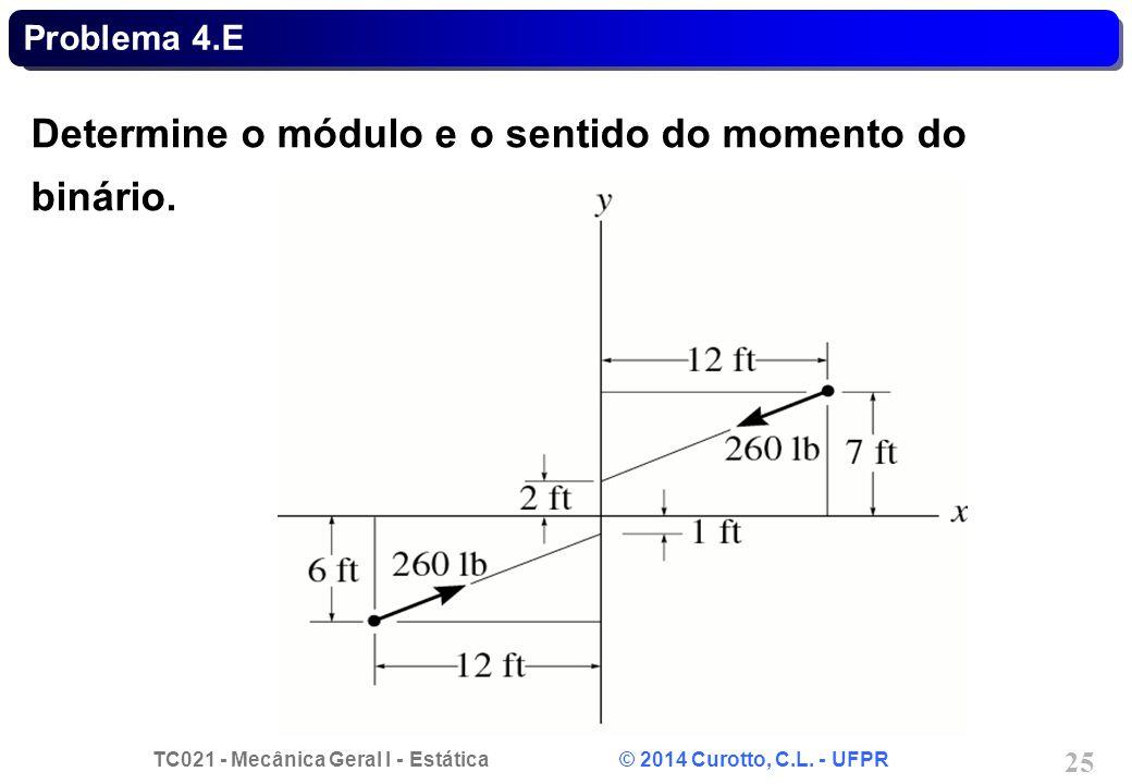 TC021 - Mecânica Geral I - Estática © 2014 Curotto, C.L. - UFPR 25 Problema 4.E Determine o módulo e o sentido do momento do binário.