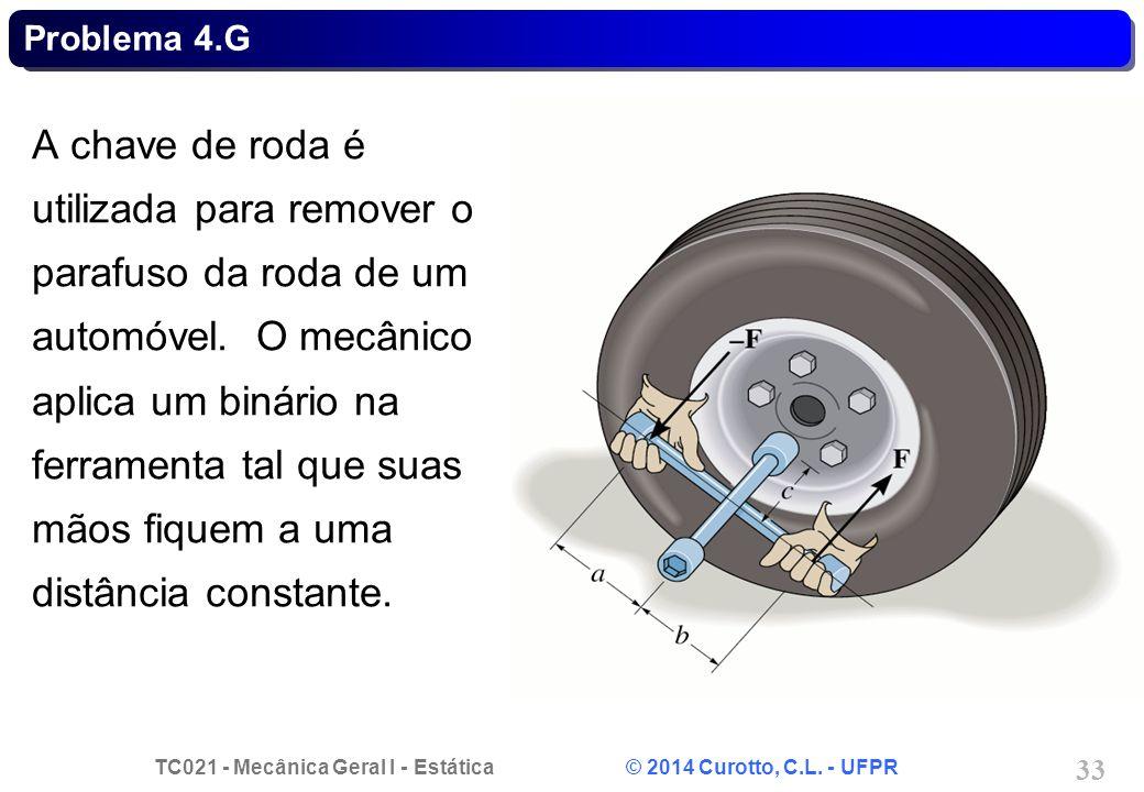 TC021 - Mecânica Geral I - Estática © 2014 Curotto, C.L. - UFPR 33 Problema 4.G A chave de roda é utilizada para remover o parafuso da roda de um auto