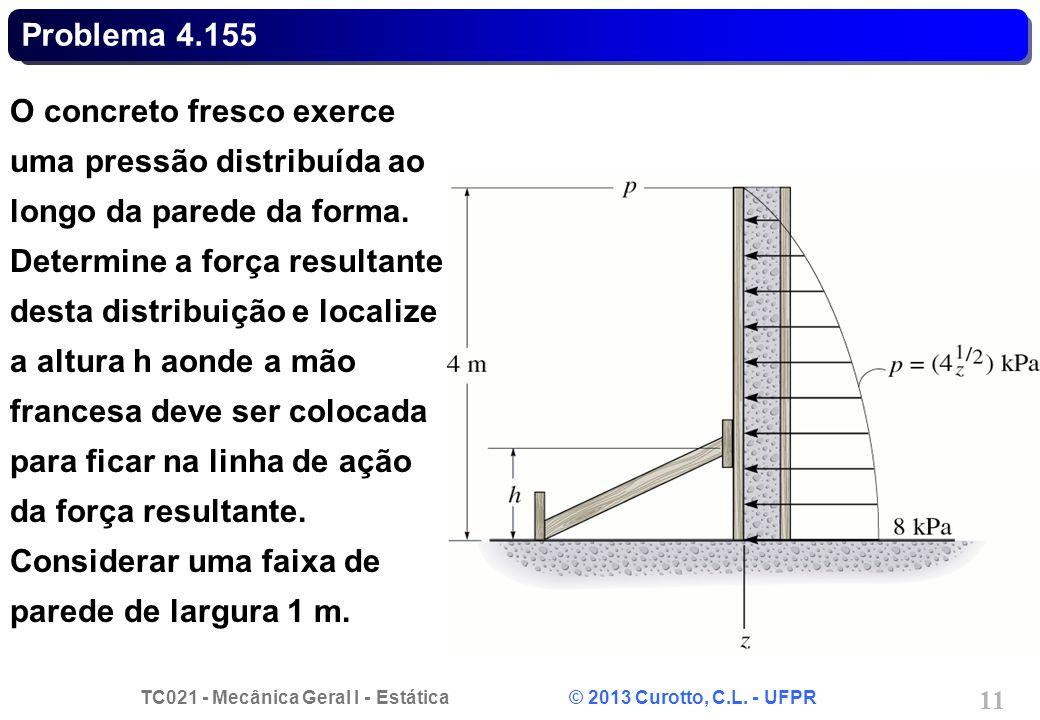 TC021 - Mecânica Geral I - Estática © 2013 Curotto, C.L. - UFPR 11 Problema 4.155 O concreto fresco exerce uma pressão distribuída ao longo da parede