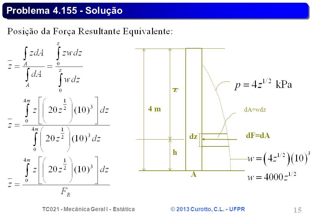 TC021 - Mecânica Geral I - Estática © 2013 Curotto, C.L. - UFPR 15 Problema 4.155 - Solução h z dF=dA A 4 m dA=wdz dz