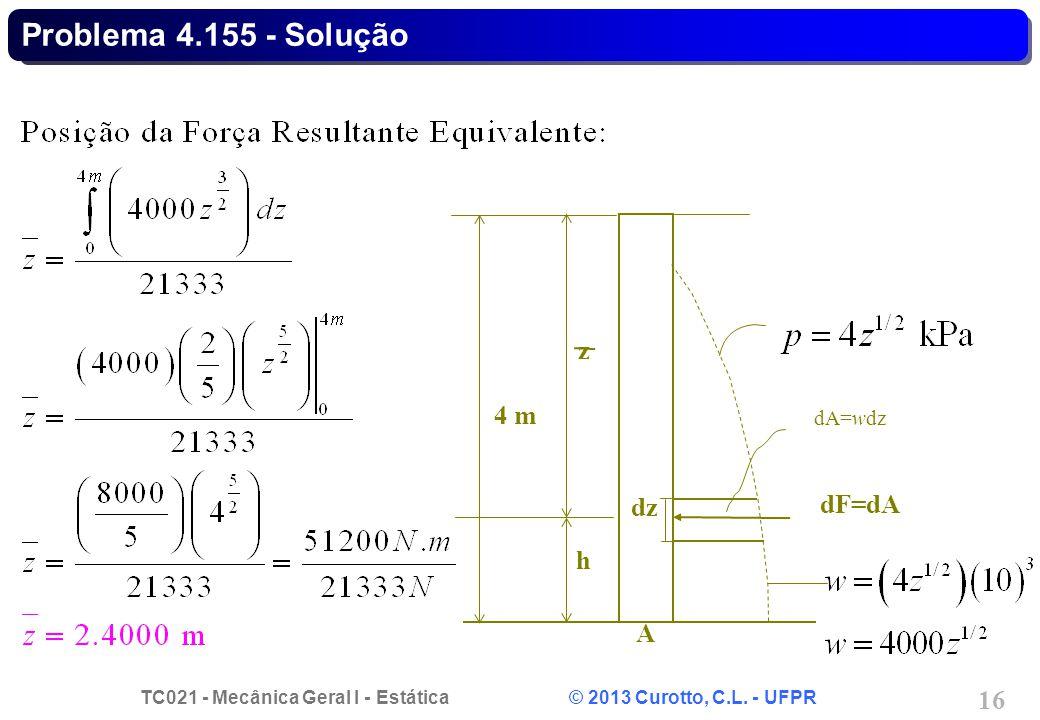 TC021 - Mecânica Geral I - Estática © 2013 Curotto, C.L. - UFPR 16 Problema 4.155 - Solução h z dF=dA A 4 m dA=wdz dz