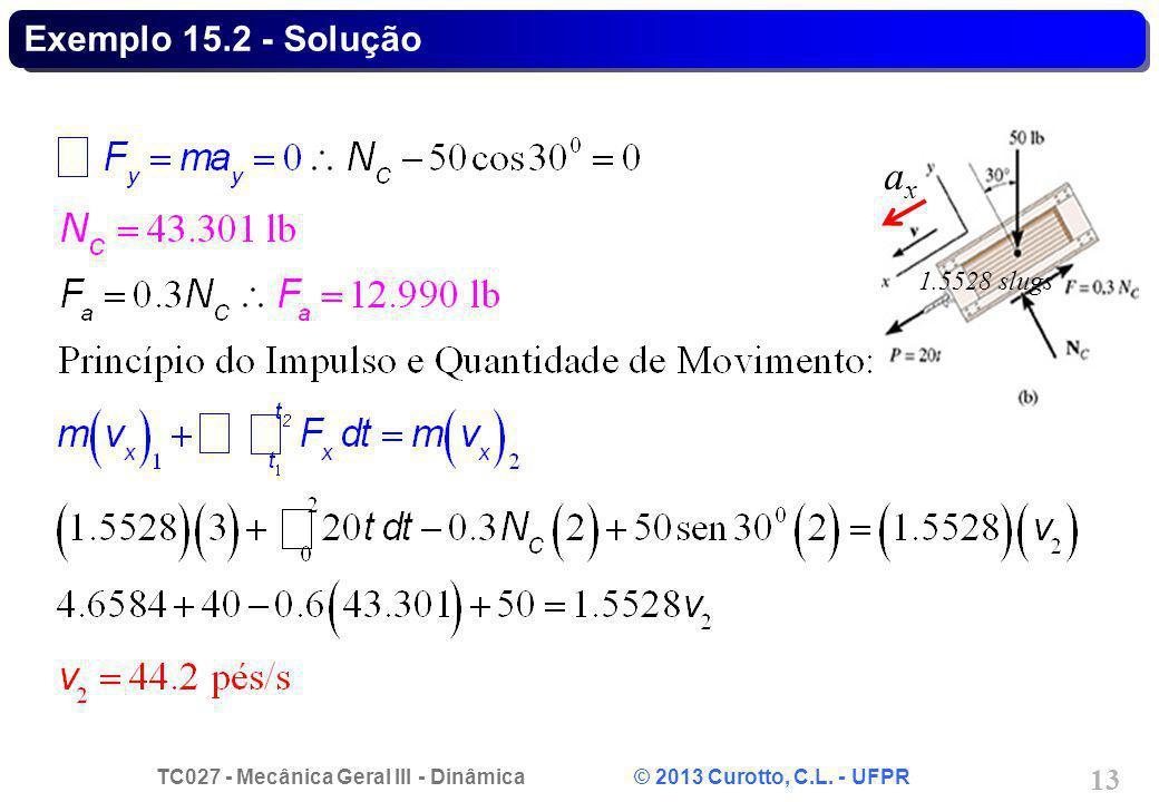 TC027 - Mecânica Geral III - Dinâmica © 2013 Curotto, C.L. - UFPR 13 Exemplo 15.2 - Solução axax 1.5528 slugs