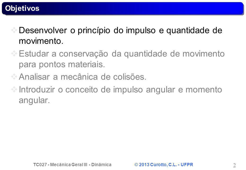 TC027 - Mecânica Geral III - Dinâmica © 2013 Curotto, C.L. - UFPR 2 Desenvolver o princípio do impulso e quantidade de movimento. Estudar a conservaçã
