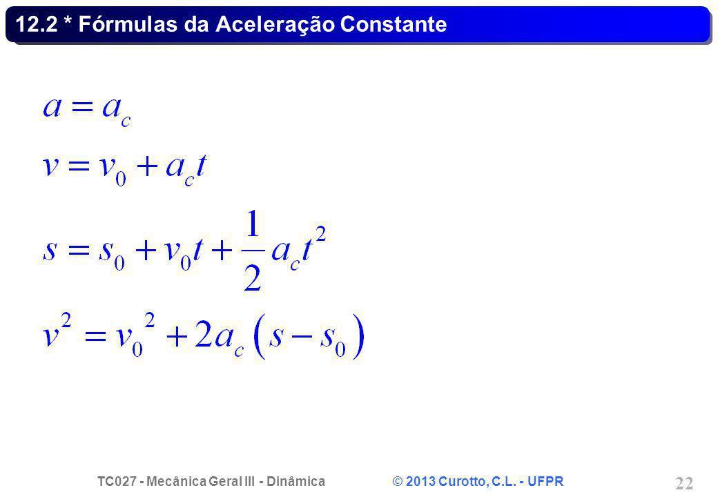 TC027 - Mecânica Geral III - Dinâmica © 2013 Curotto, C.L. - UFPR 22 12.2 * Fórmulas da Aceleração Constante