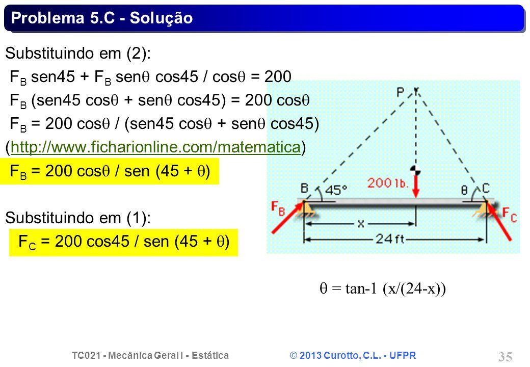 TC021 - Mecânica Geral I - Estática © 2013 Curotto, C.L. - UFPR 35 = tan-1 (x/(24-x)) Substituindo em (2): F B sen45 + F B sen cos45 / cos = 200 F B (