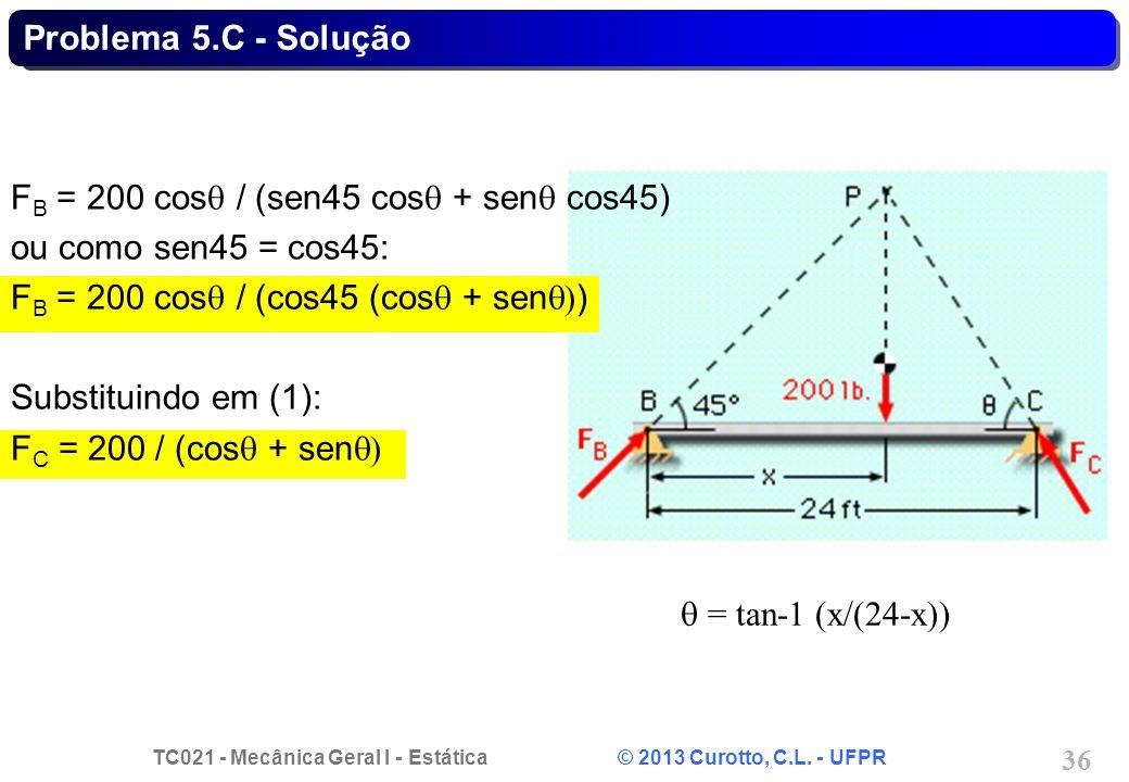 TC021 - Mecânica Geral I - Estática © 2013 Curotto, C.L. - UFPR 36 = tan-1 (x/(24-x)) F B = 200 cos / (sen45 cos + sen cos45) ou como sen45 = cos45: F
