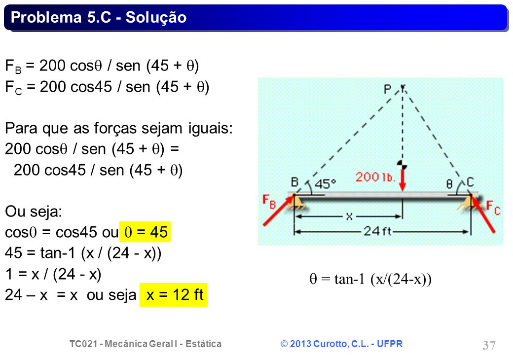 TC021 - Mecânica Geral I - Estática © 2013 Curotto, C.L. - UFPR 37 = tan-1 (x/(24-x)) F B = 200 cos / sen (45 + ) F C = 200 cos45 / sen (45 + ) Para q