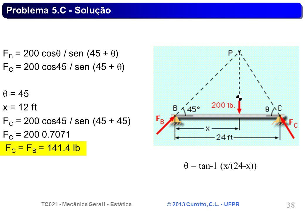 TC021 - Mecânica Geral I - Estática © 2013 Curotto, C.L. - UFPR 38 = tan-1 (x/(24-x)) F B = 200 cos / sen (45 + ) F C = 200 cos45 / sen (45 + ) = 45 x