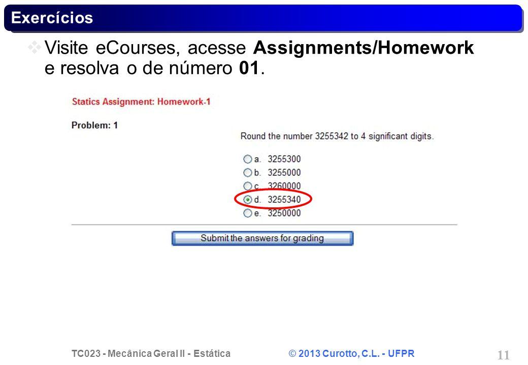TC023 - Mecânica Geral II - Estática © 2013 Curotto, C.L. - UFPR 11 Exercícios Visite eCourses, acesse Assignments/Homework e resolva o de número 01.