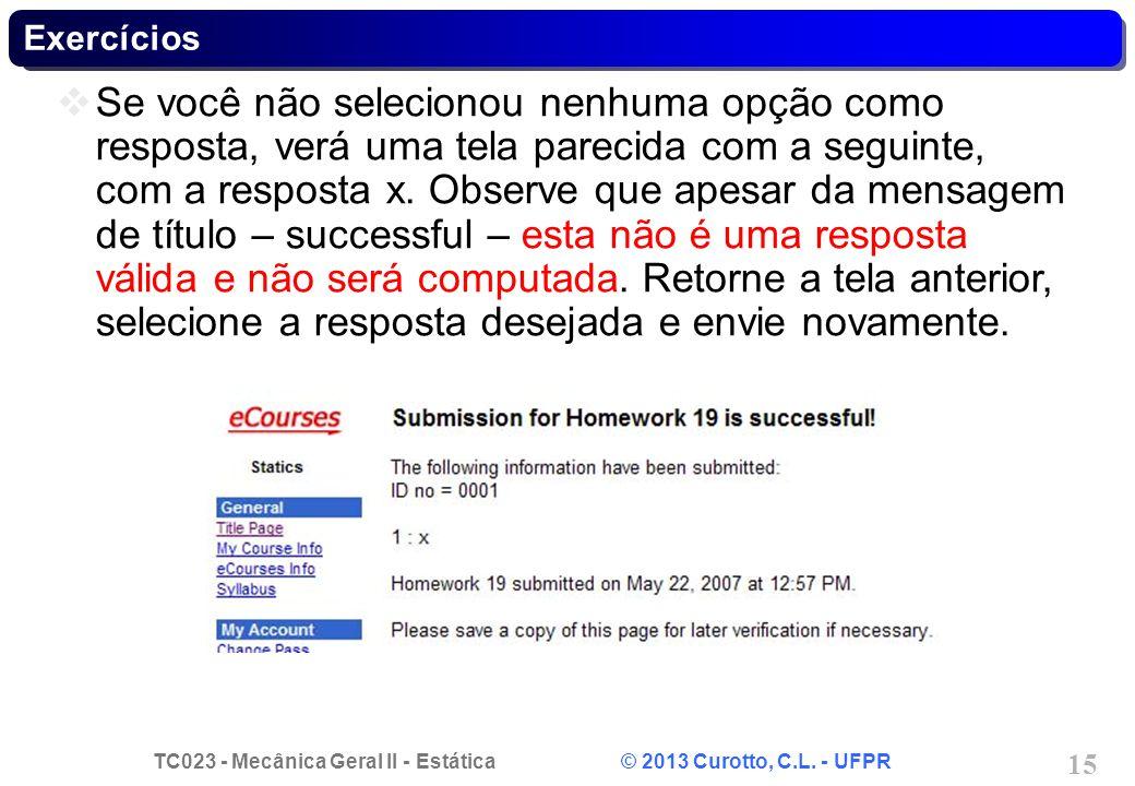 TC023 - Mecânica Geral II - Estática © 2013 Curotto, C.L. - UFPR 15 Exercícios Se você não selecionou nenhuma opção como resposta, verá uma tela parec