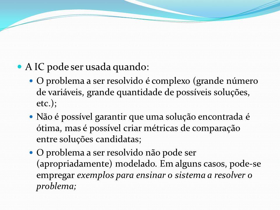 A IC pode ser usada quando: O problema a ser resolvido é complexo (grande número de variáveis, grande quantidade de possíveis soluções, etc.); Não é p