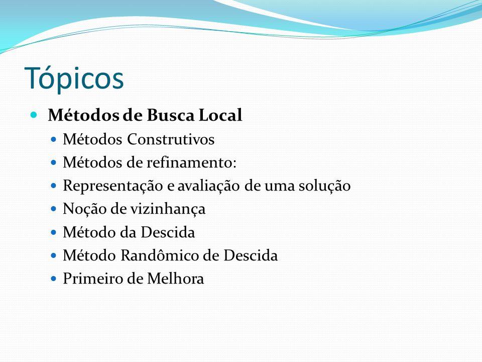 Tópicos Métodos de Busca Local Métodos Construtivos Métodos de refinamento: Representação e avaliação de uma solução Noção de vizinhança Método da Des
