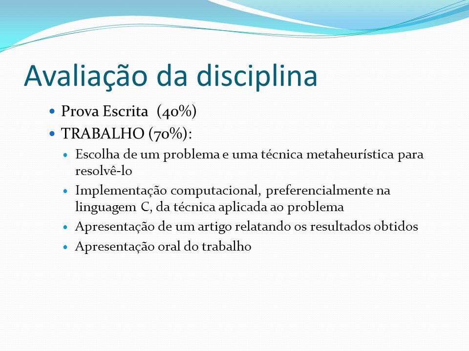 Avaliação da disciplina Prova Escrita (40%) TRABALHO (70%): Escolha de um problema e uma técnica metaheurística para resolvê-lo Implementação computac