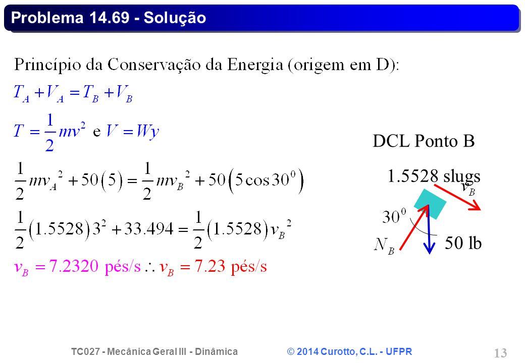 TC027 - Mecânica Geral III - Dinâmica © 2014 Curotto, C.L. - UFPR 13 Problema 14.69 - Solução 50 lb DCL Ponto B 1.5528 slugs