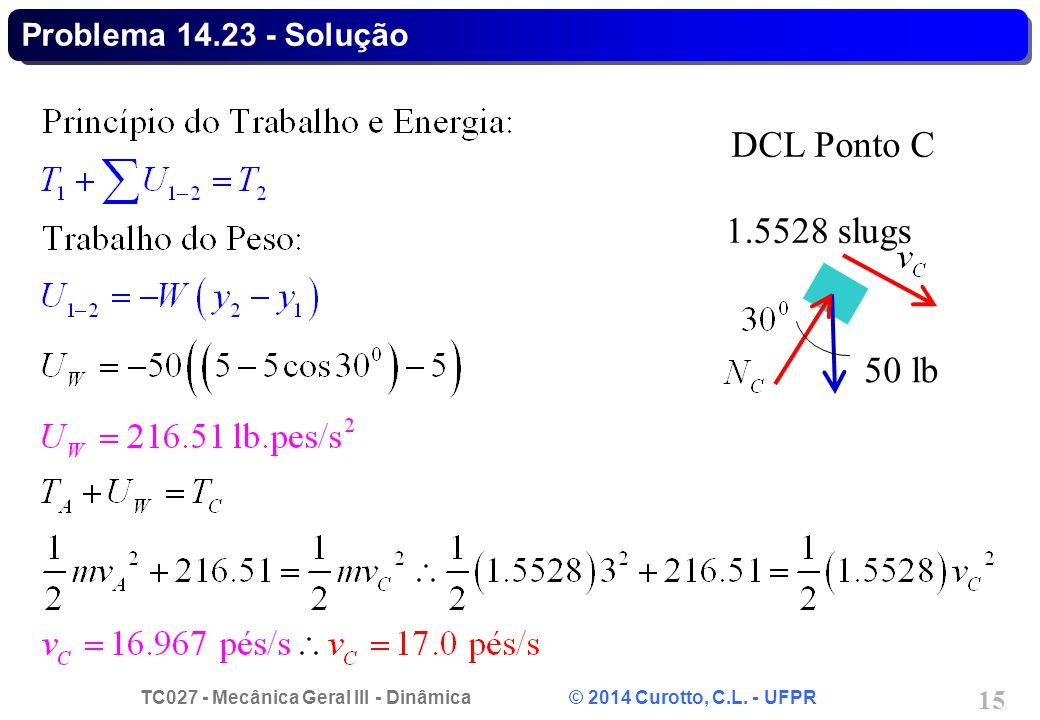 TC027 - Mecânica Geral III - Dinâmica © 2014 Curotto, C.L. - UFPR 15 Problema 14.23 - Solução 50 lb DCL Ponto C 1.5528 slugs