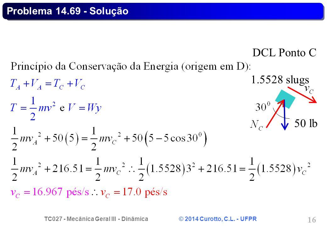 TC027 - Mecânica Geral III - Dinâmica © 2014 Curotto, C.L. - UFPR 16 Problema 14.69 - Solução 50 lb DCL Ponto C 1.5528 slugs