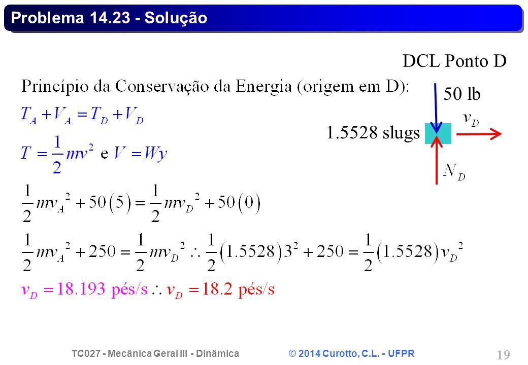 TC027 - Mecânica Geral III - Dinâmica © 2014 Curotto, C.L. - UFPR 19 Problema 14.23 - Solução 50 lb DCL Ponto D 1.5528 slugs