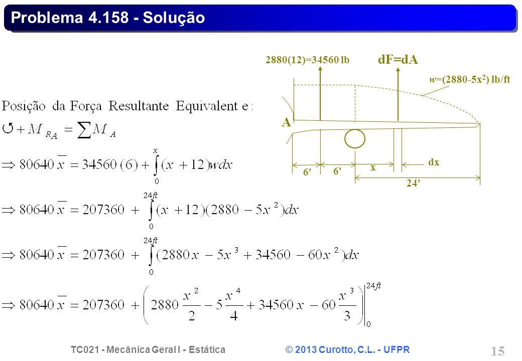 TC021 - Mecânica Geral I - Estática © 2013 Curotto, C.L. - UFPR 15 Problema 4.158 - Solução 6'6' A 2880(12)=34560 lb 6'6' x dx dF=dA w=(2880-5x 2 ) lb