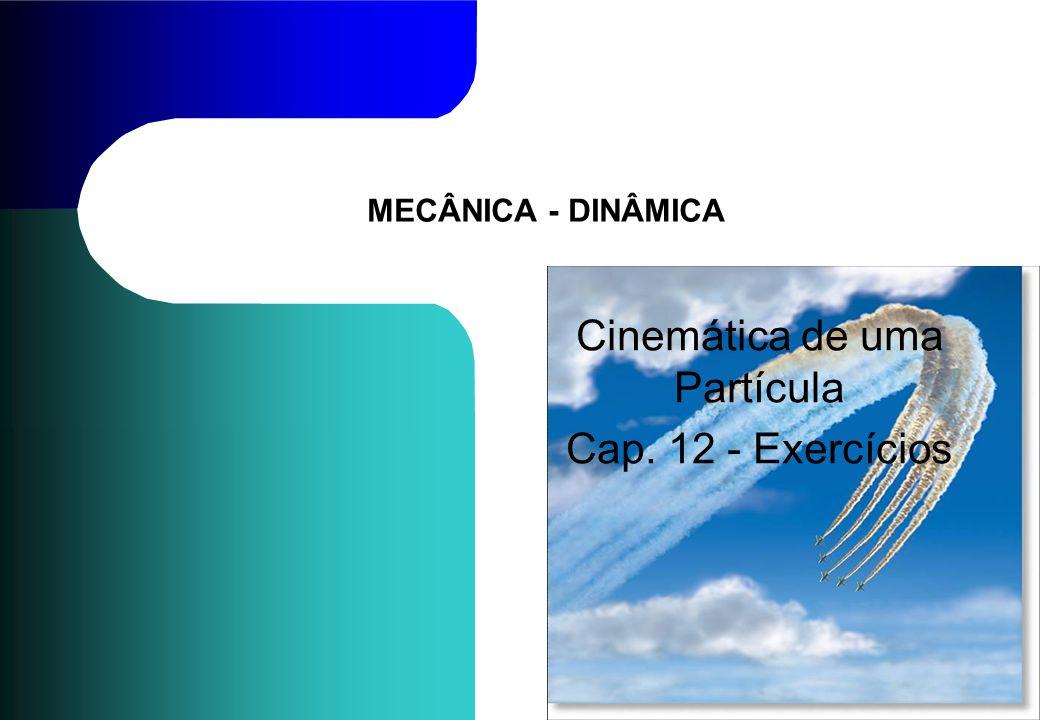 MECÂNICA - DINÂMICA Cinemática de uma Partícula Cap. 12 - Exercícios