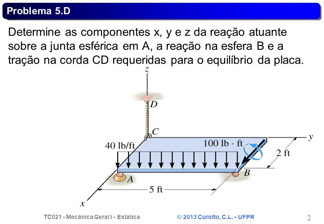 TC021 - Mecânica Geral I - Estática © 2013 Curotto, C.L. - UFPR 2 Problema 5.D Determine as componentes x, y e z da reação atuante sobre a junta esfér