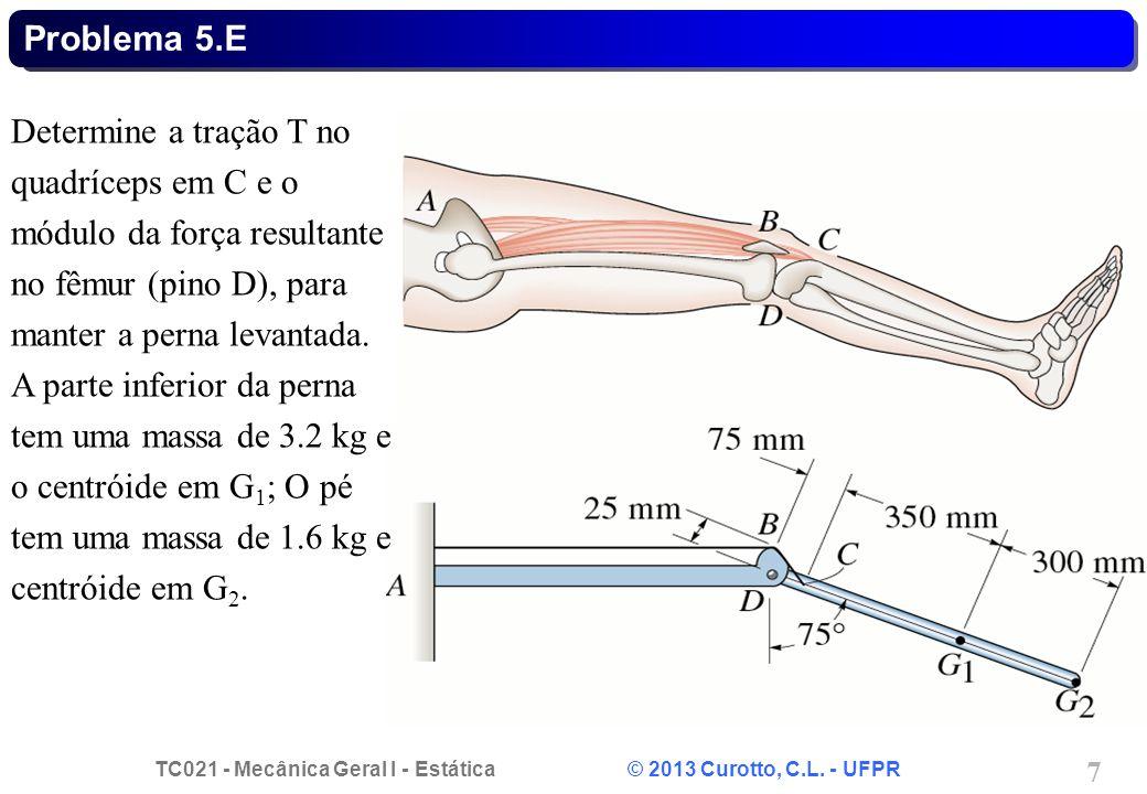 TC021 - Mecânica Geral I - Estática © 2013 Curotto, C.L. - UFPR 7 Problema 5.E Determine a tração T no quadríceps em C e o módulo da força resultante
